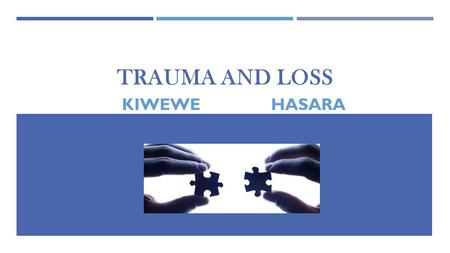 TRAUMA AND LOSS KIWEWE HASARA. DEFINITION Trauma is an emotional response to a terrible event  Injury.  Accident  Rape.  Natural disaster.  Physical.