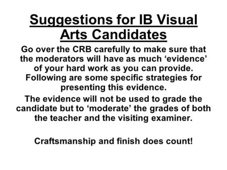 Suggestions for IB Visual Arts Candidates Go over the CRB carefully to make sure that the moderators will have as much 'evidence' of your hard work as.