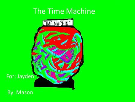The Time Machine For: Jayden By: Mason. The time machine.