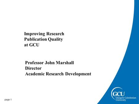 Page 1 Improving Research Publication Quality at GCU Professor John Marshall Director Academic Research Development.