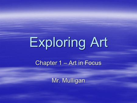 Exploring Art Chapter 1 – Art in Focus Mr. Mulligan.