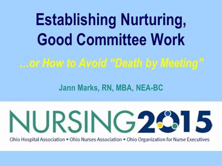 "Establishing Nurturing, Good Committee Work …or How to Avoid ""Death by Meeting"" Jann Marks, RN, MBA, NEA-BC."