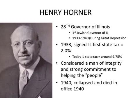 HENRY HORNER 28 TH Governor of Illinois 1 st Jewish Governor of IL 1933-1940 (During Great Depression 1933, signed IL first state tax = 2.0% Today IL state.