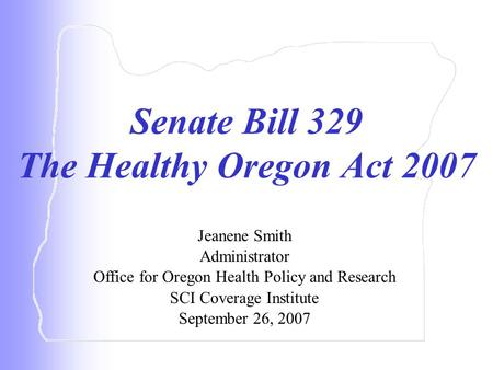 Senate Bill 329 The Healthy Oregon Act 2007 Jeanene Smith Administrator Office for Oregon Health Policy and Research SCI Coverage Institute September 26,
