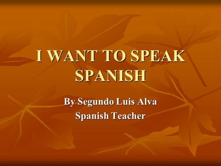 I WANT TO SPEAK SPANISH By Segundo Luis Alva Spanish Teacher.