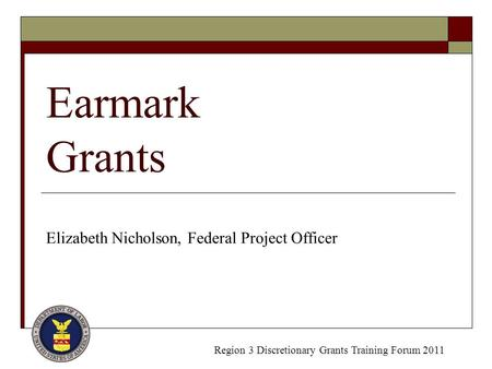 Earmark Grants Elizabeth Nicholson, Federal Project Officer Region 3 Discretionary Grants Training Forum 2011.