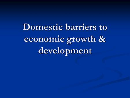 Domestic barriers to economic growth & development.