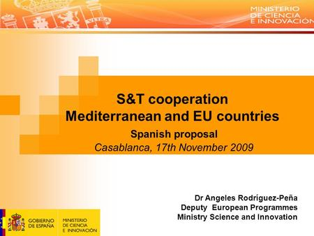 S&T cooperation Mediterranean and EU countries Spanish proposal Casablanca, 17th November 2009 Dr Angeles Rodríguez-Peña Deputy European Programmes Ministry.