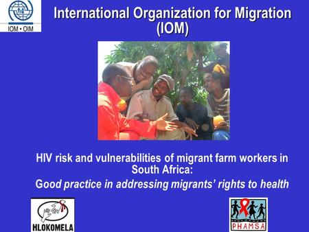 HIV risk and vulnerabilities of migrant farm workers in South Africa: G ood practice in addressing migrants' rights to health International Organization.