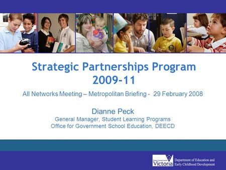 Strategic Partnerships Program 2009-11 All Networks Meeting – Metropolitan Briefing - 29 February 2008 Dianne Peck General Manager, Student Learning Programs.