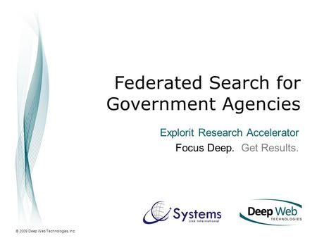 © 2009 Deep Web Technologies, Inc. Federated Search for Government Agencies Explorit Research Accelerator Focus Deep. Get Results.