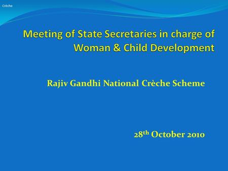 Rajiv Gandhi National Crèche Scheme 28 th October 2010 Crèche.