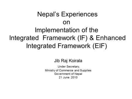 Nepal's Experiences on Implementation of the Integrated Framework (IF) & Enhanced Integrated Framework (EIF) Jib Raj Koirala Under Secretary, Ministry.