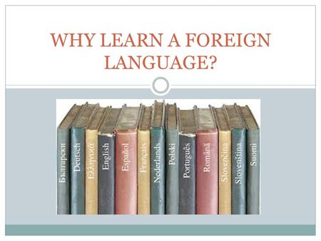 WHY LEARN A FOREIGN LANGUAGE?. Spanish, Spanish, Spanish 37 million Spanish speakers in the U.S.  Expected to be 50 million by 2015. Third most commonly.