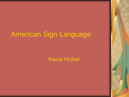 American Sign Language Kacie Huber. A Brief Description of ASL Expressed through the hands and face ASL has been used in America since the early 1800's.