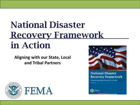 National Disaster Recovery Framework in Action Aligning with our State, Local and Tribal Partners.