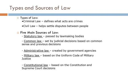 Types and Sources of Law  Types of Law: Criminal Law – defines what acts are crimes Civil Law – helps settle disputes between people  Five Main Sources.