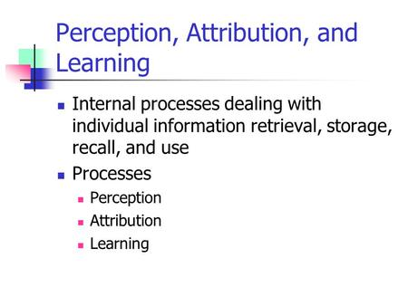 Perception, Attribution, and Learning Internal processes dealing with individual information retrieval, storage, recall, and use Processes Perception Attribution.