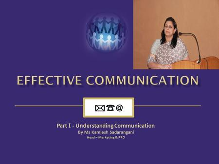 Part I - Understanding Communication By Ms Kamlesh Sadarangani Head – Marketing & PRO.