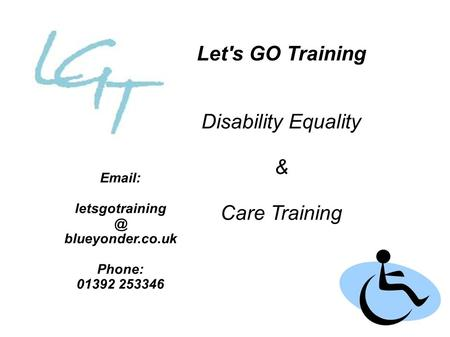 Let's GO Training Disability Equality & Care Training   blueyonder.co.uk Phone: 01392 253346.