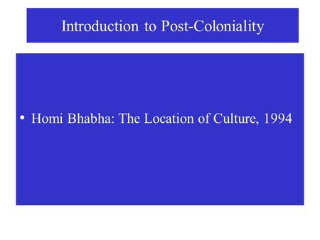Introduction to Post-Coloniality Homi Bhabha: The Location of Culture, 1994.