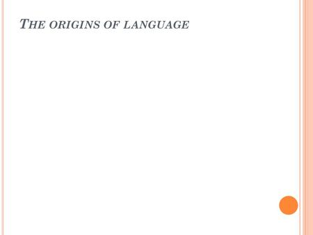T HE ORIGINS OF LANGUAGE. We simply don't know how language originated. We suspect (think, imagine) that some type of spoken language developed between.