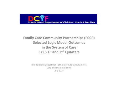 Family Care Community Partnerships (FCCP) Selected Logic Model Outcomes in the System of Care CY15 1 st and 2 nd Quarters Rhode Island Department of Children,