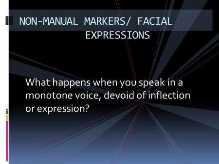 What happens when you speak in a monotone voice, devoid of inflection or expression? NON-MANUAL MARKERS/ FACIAL EXPRESSIONS.