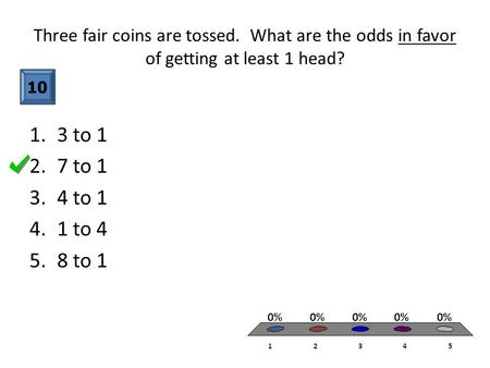 Three fair coins are tossed. What are the odds in favor of getting at least 1 head? 10 1.3 to 1 2.7 to 1 3.4 to 1 4.1 to 4 5.8 to 1.