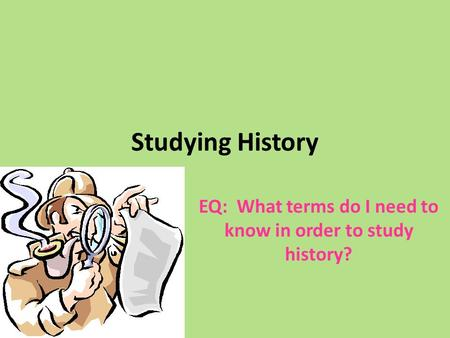 Studying History EQ: What terms do I need to know in order to study history?