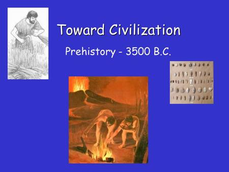 Toward Civilization Prehistory - 3500 B.C. Understanding Our Past What methods do scientists use to find out about early peoples? How do historians reconstruct.