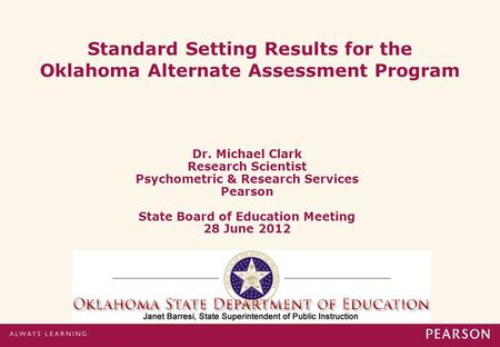 Standard Setting Results for the Oklahoma Alternate Assessment Program Dr. Michael Clark Research Scientist Psychometric & Research Services Pearson State.