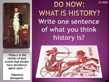 "Write one sentence of what you think history is? ""History is the version of past events that people have decided to agree upon."" Napoleon Bonaparte (2."
