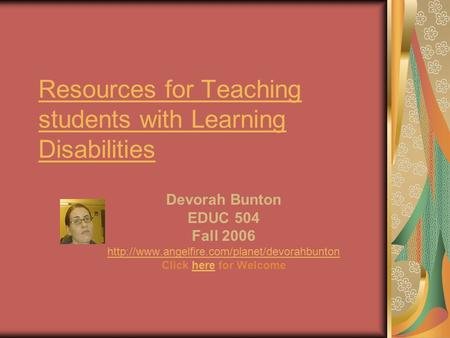 Resources for Teaching students with Learning Disabilities Devorah Bunton EDUC 504 Fall 2006  Click here.