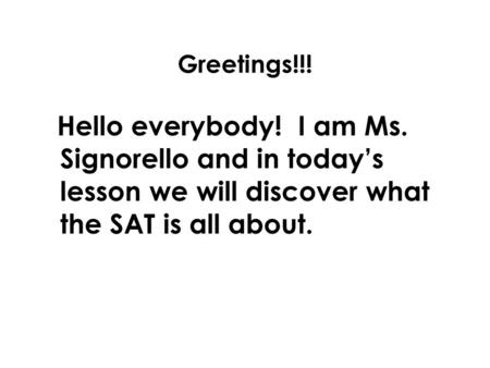Greetings!!! Hello everybody! I am Ms. Signorello and in today's lesson we will discover what the SAT is all about.