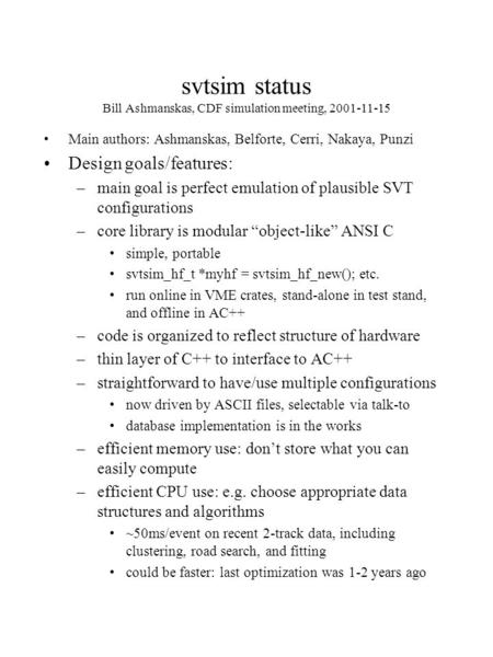Svtsim status Bill Ashmanskas, CDF simulation meeting, 2001-11-15 Main authors: Ashmanskas, Belforte, Cerri, Nakaya, Punzi Design goals/features: –main.