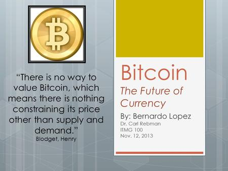 "Bitcoin The Future of Currency By: Bernardo Lopez Dr. Carl Rebman ITMG 100 Nov. 12, 2013 ""There is no way to value Bitcoin, which means there is nothing."