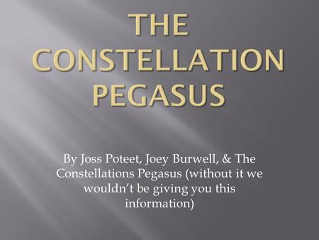 By Joss Poteet, Joey Burwell, & The Constellations Pegasus (without it we wouldn't be giving you this information)