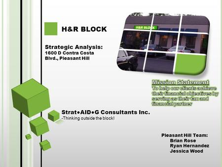 Pleasant Hill Team: Brian Rose Ryan Hernandez Jessica Wood H&R BLOCK Strategic Analysis: 1600 D Contra Costa Blvd., Pleasant Hill Strat●AID●G Consultants.