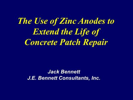 The Use of Zinc Anodes to Extend the Life of Concrete Patch Repair Jack Bennett J.E. Bennett Consultants, Inc.