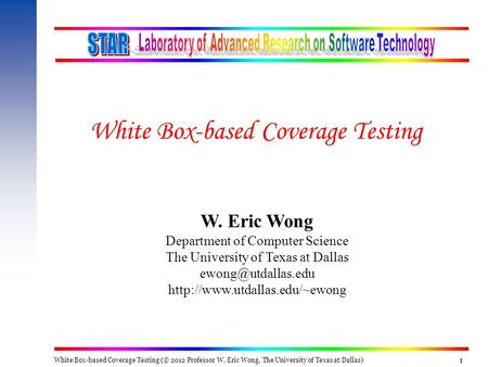 White Box-based Coverage Testing (© 2012 Professor W. Eric Wong, The University of Texas at Dallas) 111 W. Eric Wong Department of Computer Science The.