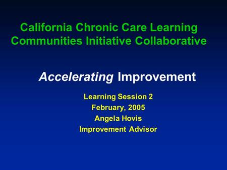 Accelerating Improvement Learning Session 2 February, 2005 Angela Hovis Improvement Advisor California Chronic Care Learning Communities Initiative Collaborative.