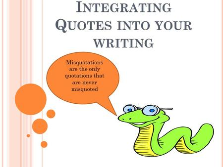 I NTEGRATING Q UOTES INTO YOUR WRITING Misquotations are the only quotations that are never misquoted.