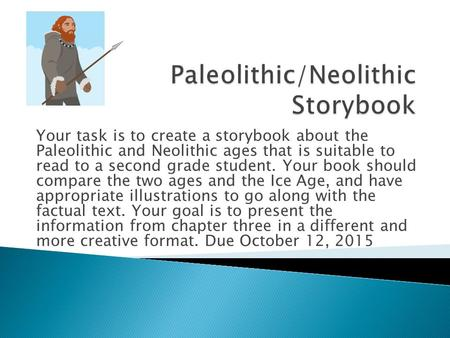 Your task is to create a storybook about the Paleolithic and Neolithic ages that is suitable to read to a second grade student. Your book should compare.