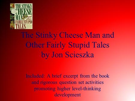 The Stinky Cheese Man and Other Fairly Stupid Tales by Jon Scieszka Included: A brief excerpt from the book and rigorous question set activities promoting.