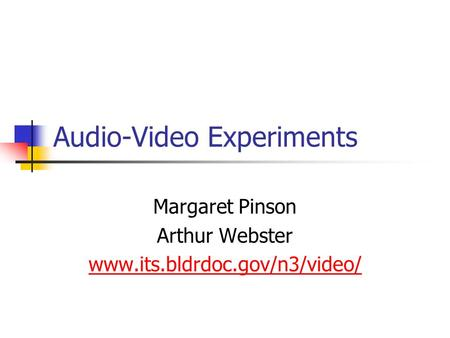 Audio-Video Experiments Margaret Pinson Arthur Webster www.its.bldrdoc.gov/n3/video/