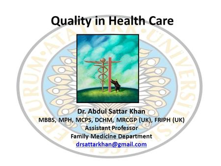 Quality in Health Care Dr. Abdul Sattar Khan MBBS, MPH, MCPS, DCHM, MRCGP (UK), FRIPH (UK) Assistant Professor Family Medicine Department