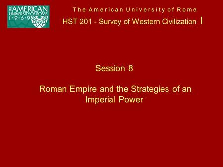 T h e A m e r i c a n U n i v e r s i t y o f R o m e HST 201 - Survey of Western Civilization I Session 8 Roman Empire and the Strategies of an Imperial.