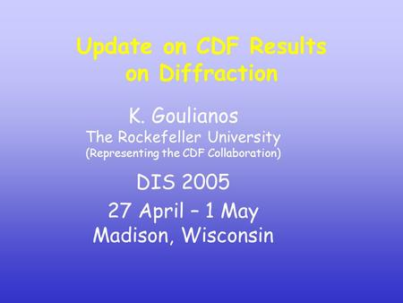 K. Goulianos The Rockefeller University (Representing the CDF Collaboration) DIS 2005 27 April – 1 May Madison, Wisconsin Update on CDF Results on Diffraction.