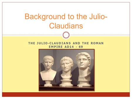 THE JULIO-CLAUDIANS AND THE ROMAN EMPIRE AD14 - 69 Background to the Julio- Claudians.